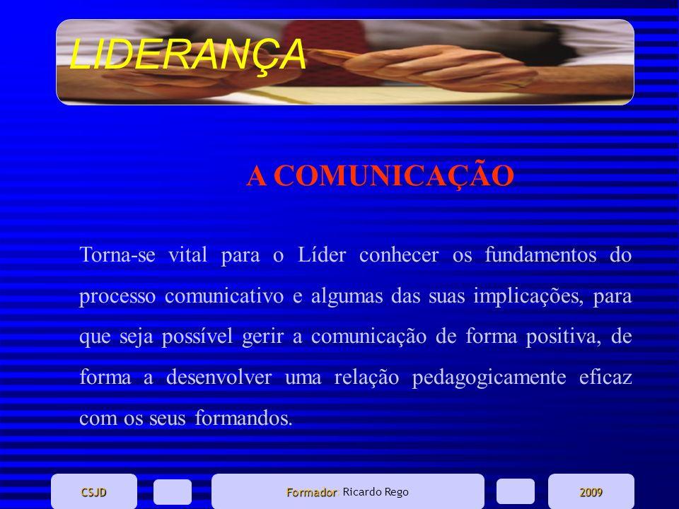LIDERANÇA CSJD Formador Formador: Ricardo Rego2009 A COMUNICAÇÃO Torna-se vital para o Líder conhecer os fundamentos do processo comunicativo e alguma