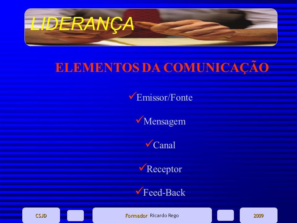 LIDERANÇA CSJD Formador Formador: Ricardo Rego2009 ELEMENTOS DA COMUNICAÇÃO Emissor/Fonte Mensagem Canal Receptor Feed-Back