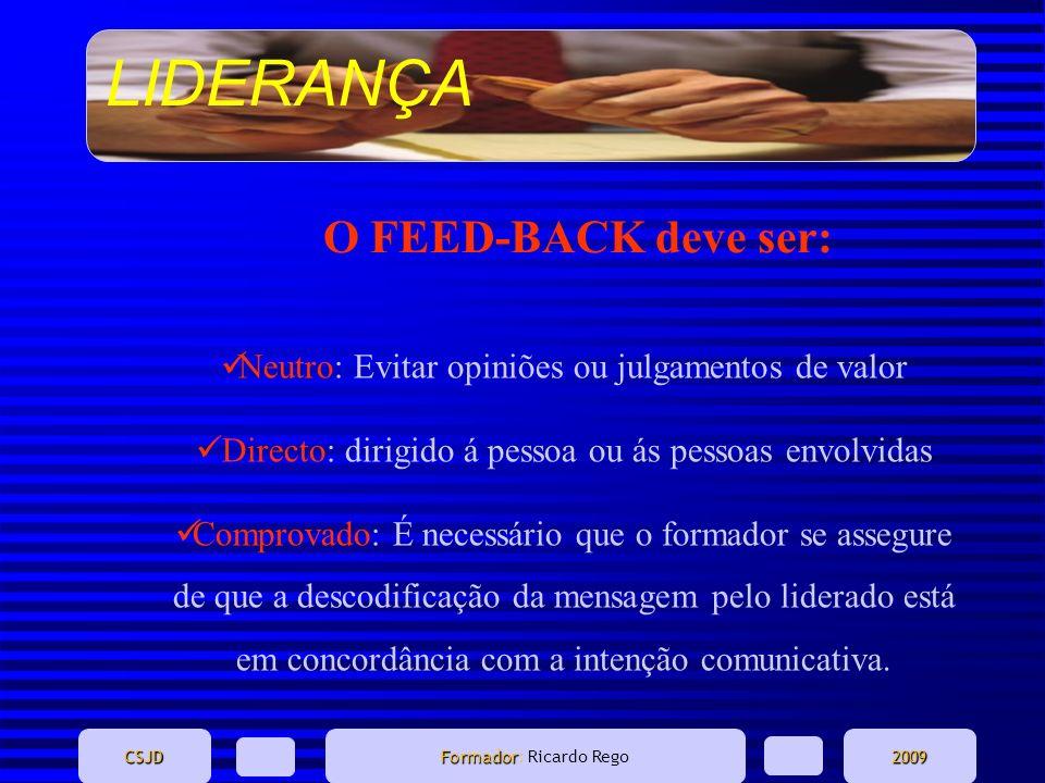 LIDERANÇA CSJD Formador Formador: Ricardo Rego2009 O FEED-BACK deve ser: Neutro: Evitar opiniões ou julgamentos de valor Directo: dirigido á pessoa ou