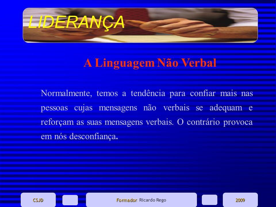 LIDERANÇA CSJD Formador Formador: Ricardo Rego2009 A Linguagem Não Verbal Normalmente, temos a tendência para confiar mais nas pessoas cujas mensagens