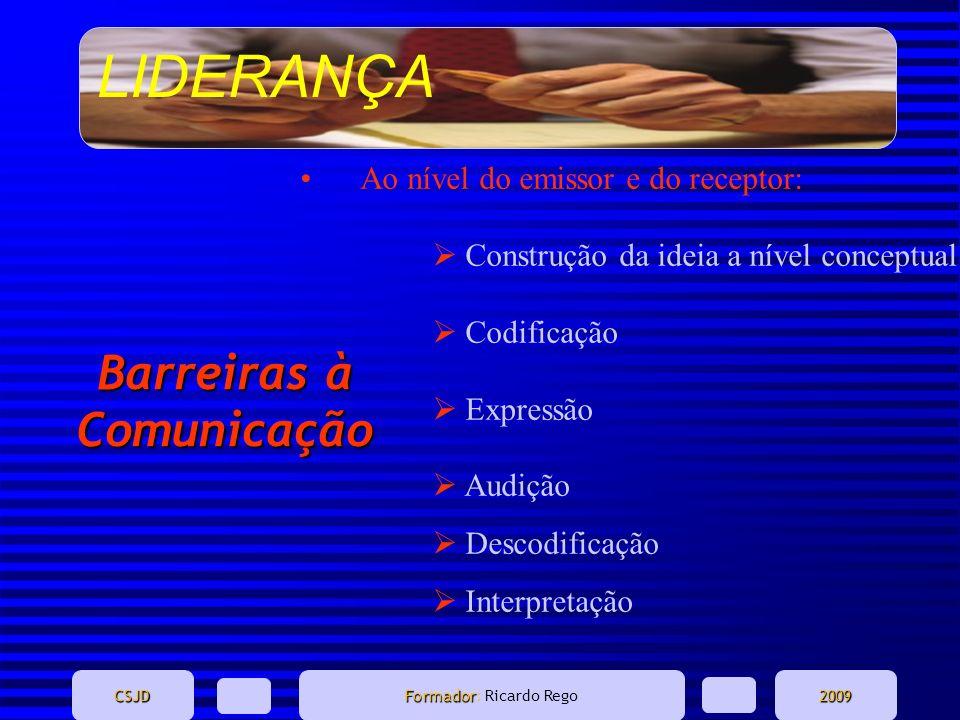 LIDERANÇA CSJD Formador Formador: Ricardo Rego2009 Barreiras à Comunicação Ao nível do emissor e do receptor: Construção da ideia a nível conceptual C
