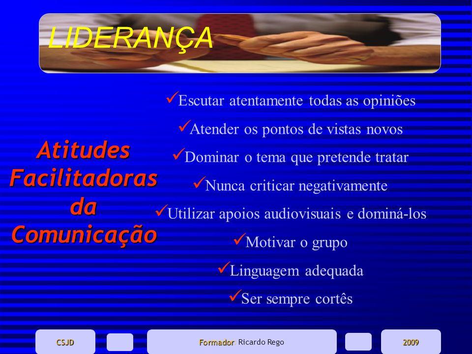 LIDERANÇA CSJD Formador Formador: Ricardo Rego2009 Atitudes Facilitadoras da Comunicação Escutar atentamente todas as opiniões Atender os pontos de vi