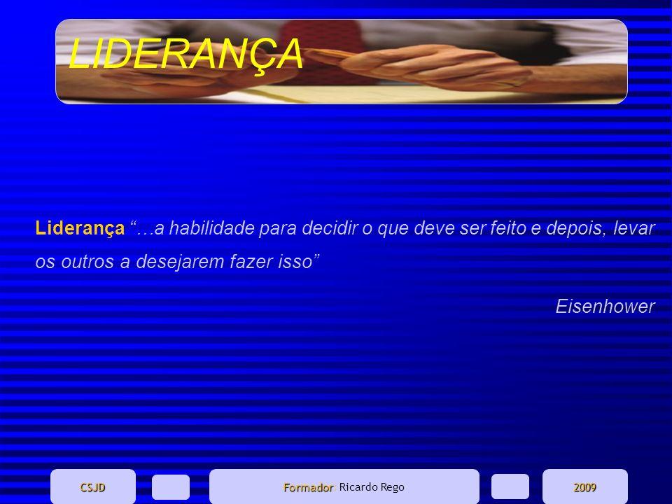LIDERANÇA CSJD Formador Formador: Ricardo Rego2009 Liderança …a habilidade para decidir o que deve ser feito e depois, levar os outros a desejarem faz