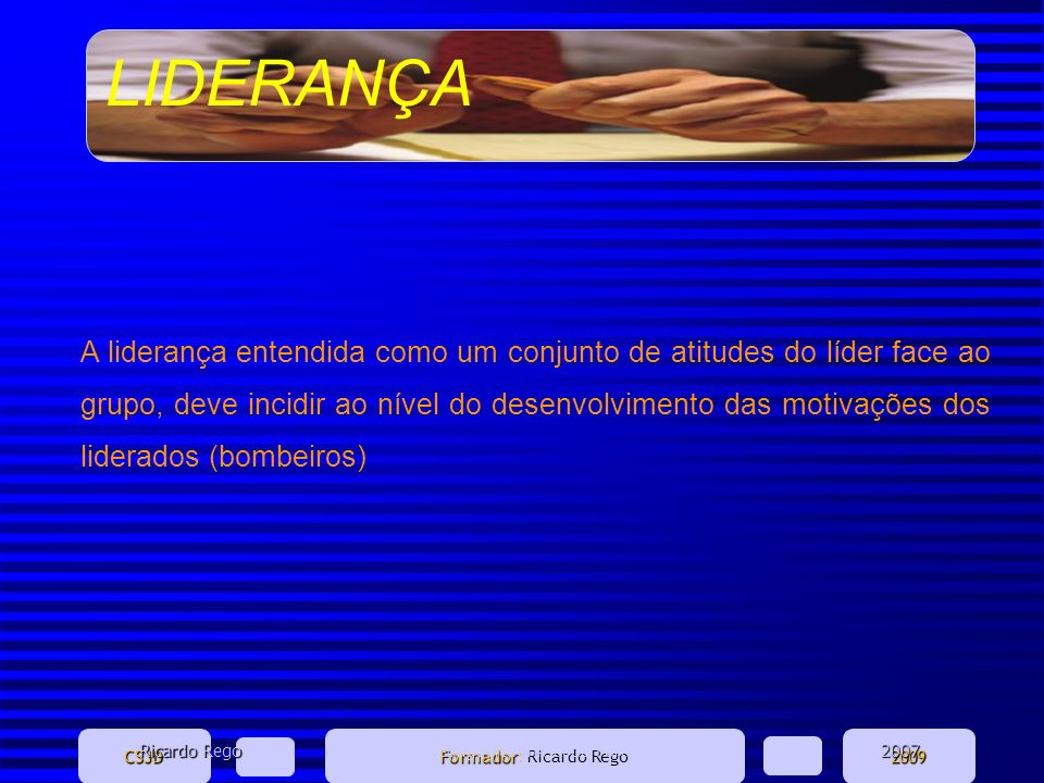 LIDERANÇA CSJD Formador Formador: Ricardo Rego2009 A liderança entendida como um conjunto de atitudes do líder face ao grupo, deve incidir ao nível do