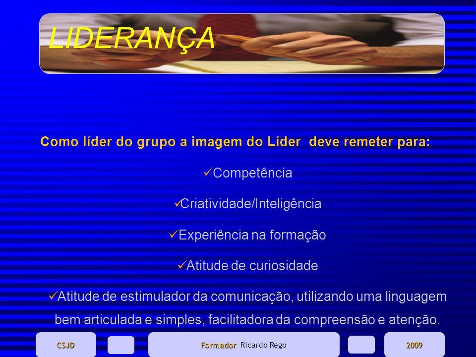 LIDERANÇA CSJD Formador Formador: Ricardo Rego2009 Como líder do grupo a imagem do Líder deve remeter para: Competência Criatividade/Inteligência Expe