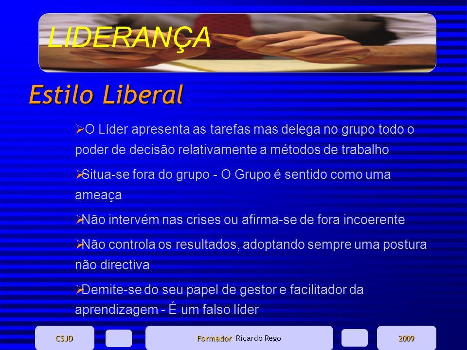 LIDERANÇA CSJD Formador Formador: Ricardo Rego2009 Estilo Liberal O Líder apresenta as tarefas mas delega no grupo todo o poder de decisão relativamen