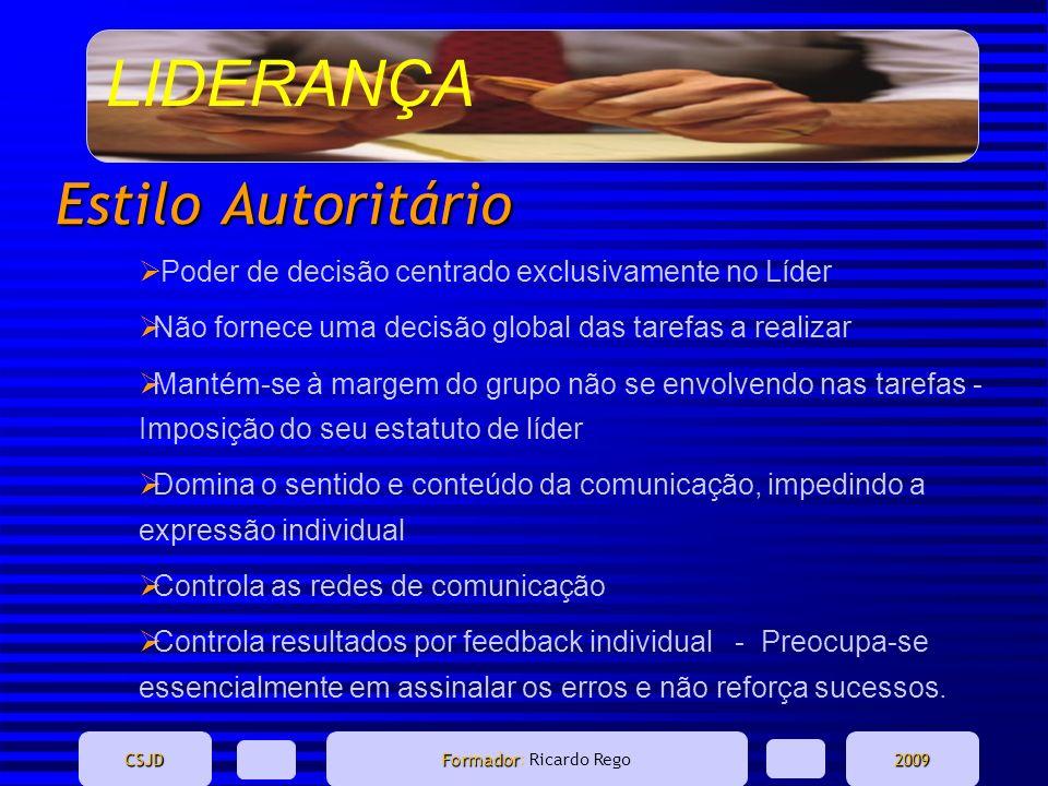 LIDERANÇA CSJD Formador Formador: Ricardo Rego2009 Estilo Autoritário Poder de decisão centrado exclusivamente no Líder Não fornece uma decisão global
