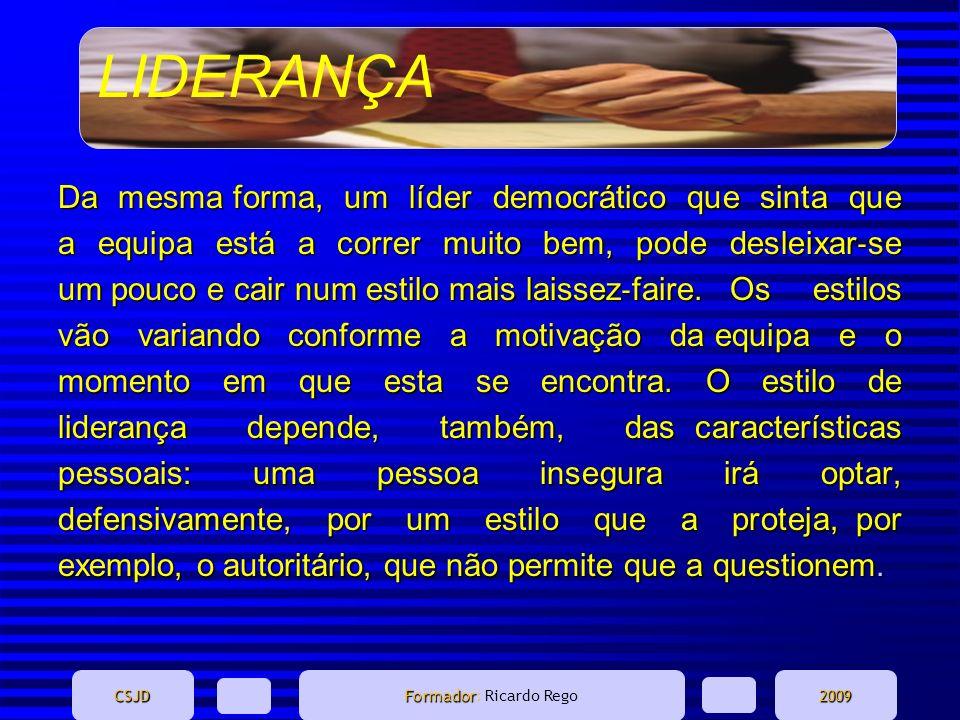 LIDERANÇA CSJD Formador Formador: Ricardo Rego2009 Da mesma forma, um líder democrático que sinta que a equipa está a correr muito bem, pode desleixar