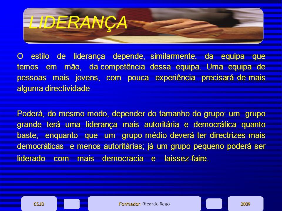 LIDERANÇA CSJD Formador Formador: Ricardo Rego2009 O estilo de liderança depende, similarmente, da equipa que temos em mão, da competência dessa equip