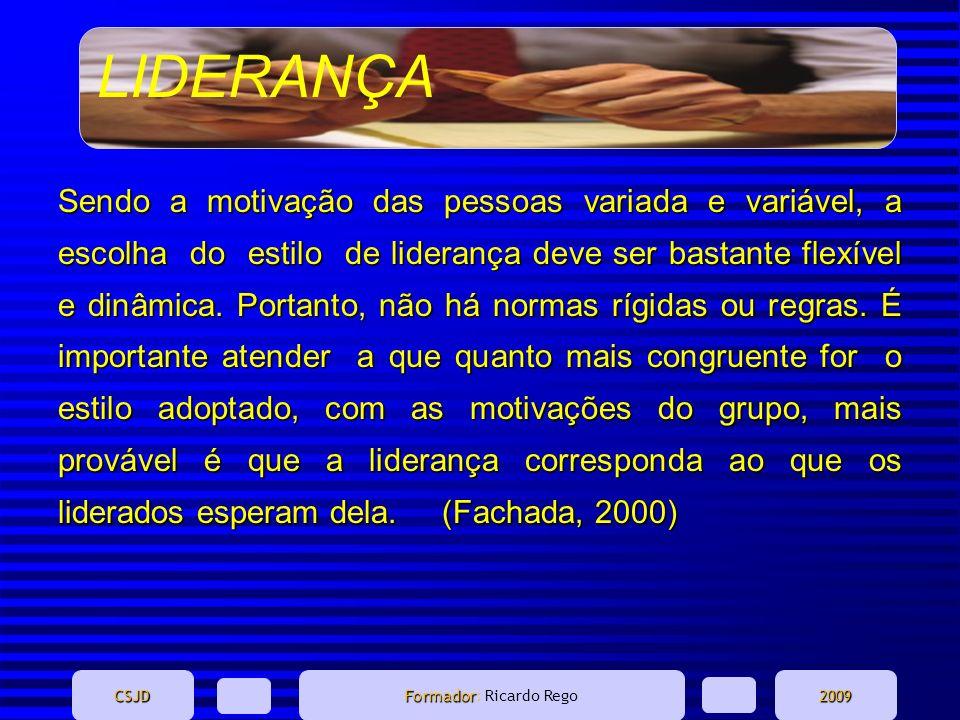LIDERANÇA CSJD Formador Formador: Ricardo Rego2009 Sendo a motivação das pessoas variada e variável, a escolha do estilo de liderança deve ser bastant