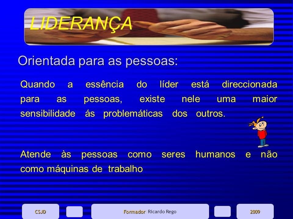 LIDERANÇA CSJD Formador Formador: Ricardo Rego2009 Orientada para as pessoas: Quando a essência do líder está direccionada para as pessoas, existe nel