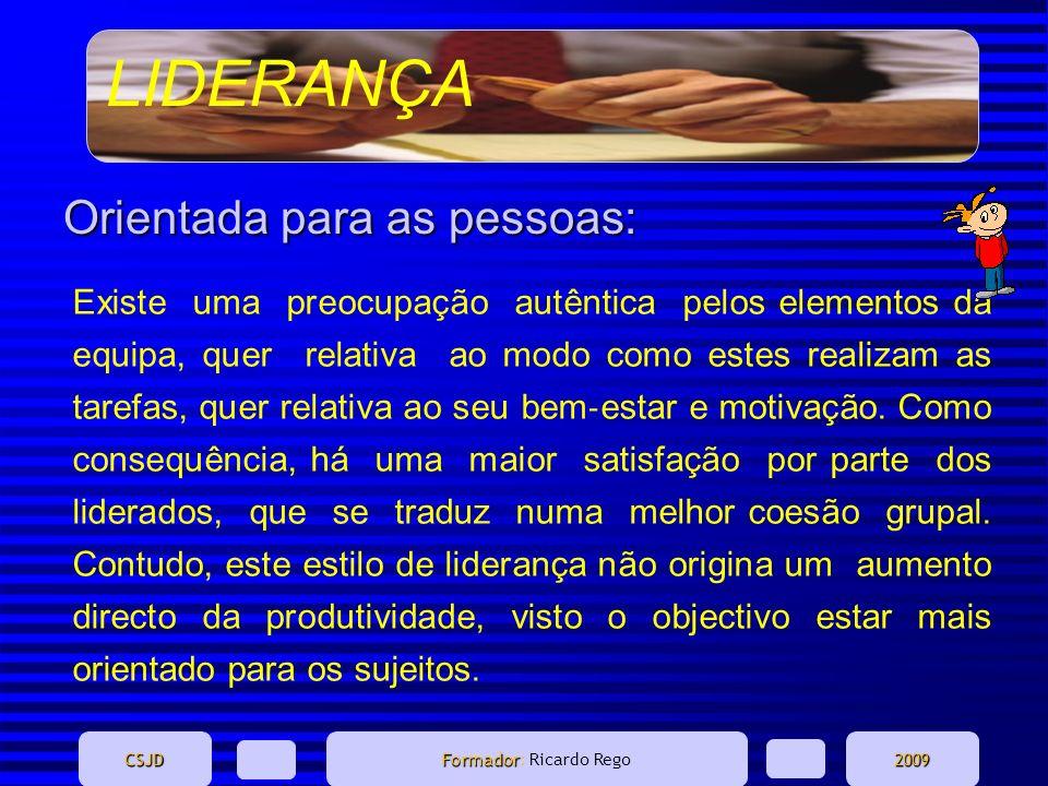 LIDERANÇA CSJD Formador Formador: Ricardo Rego2009 Orientada para as pessoas: Existe uma preocupação autêntica pelos elementos da equipa, quer relativ