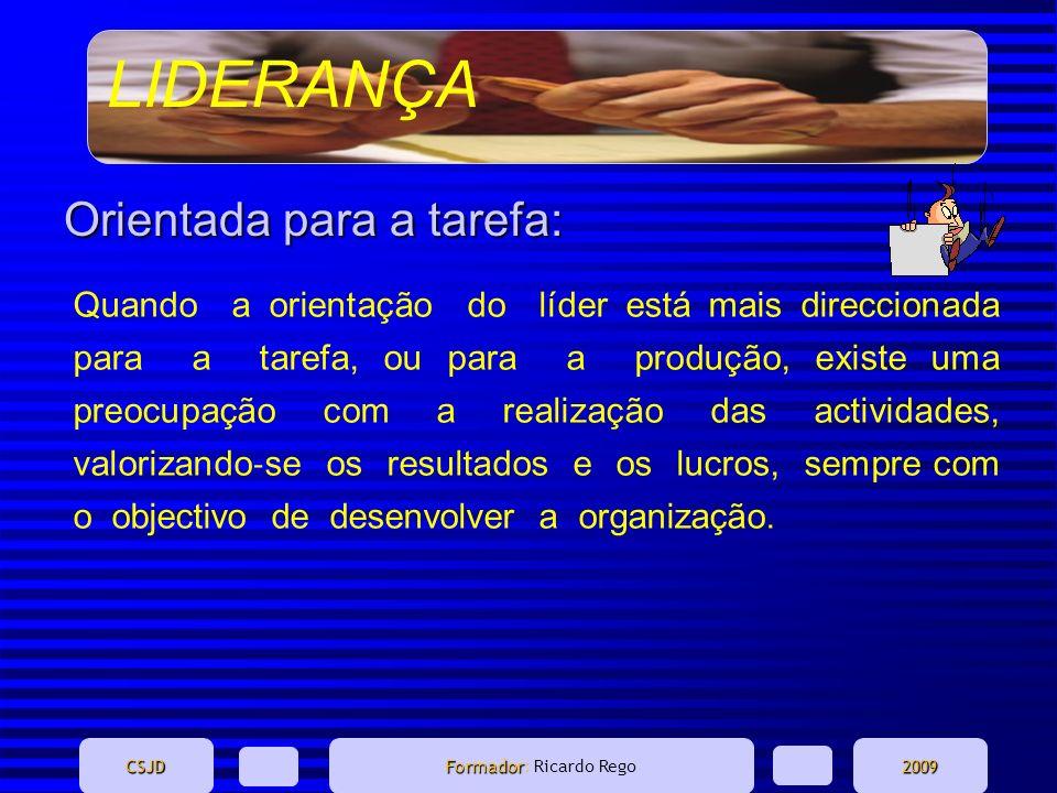 LIDERANÇA CSJD Formador Formador: Ricardo Rego2009 Orientada para a tarefa: Quando a orientação do líder está mais direccionada para a tarefa, ou para
