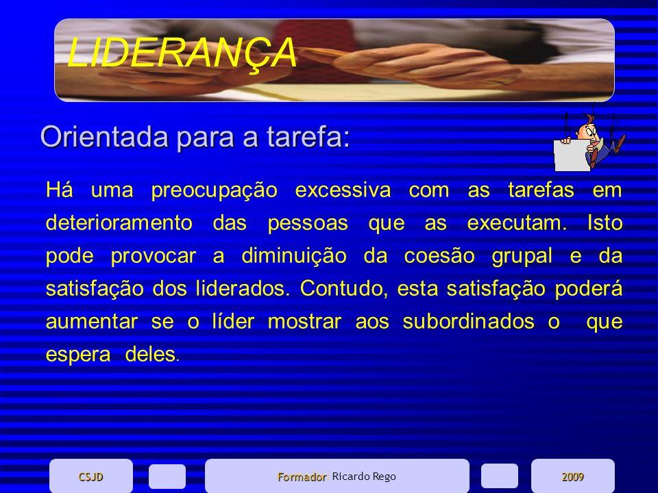 LIDERANÇA CSJD Formador Formador: Ricardo Rego2009 Orientada para a tarefa: Há uma preocupação excessiva com as tarefas em deterioramento das pessoas