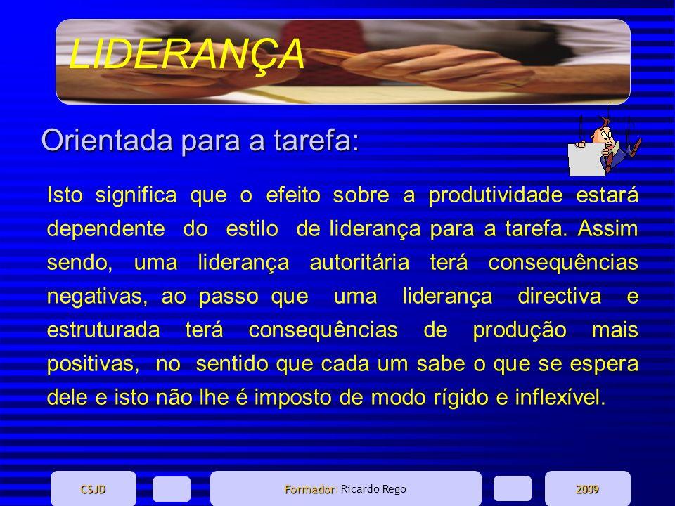 LIDERANÇA CSJD Formador Formador: Ricardo Rego2009 Orientada para a tarefa: Isto significa que o efeito sobre a produtividade estará dependente do est