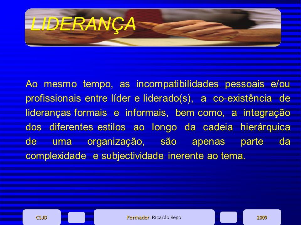 LIDERANÇA CSJD Formador Formador: Ricardo Rego2009 Ao mesmo tempo, as incompatibilidades pessoais e/ou profissionais entre líder e liderado(s), a co e