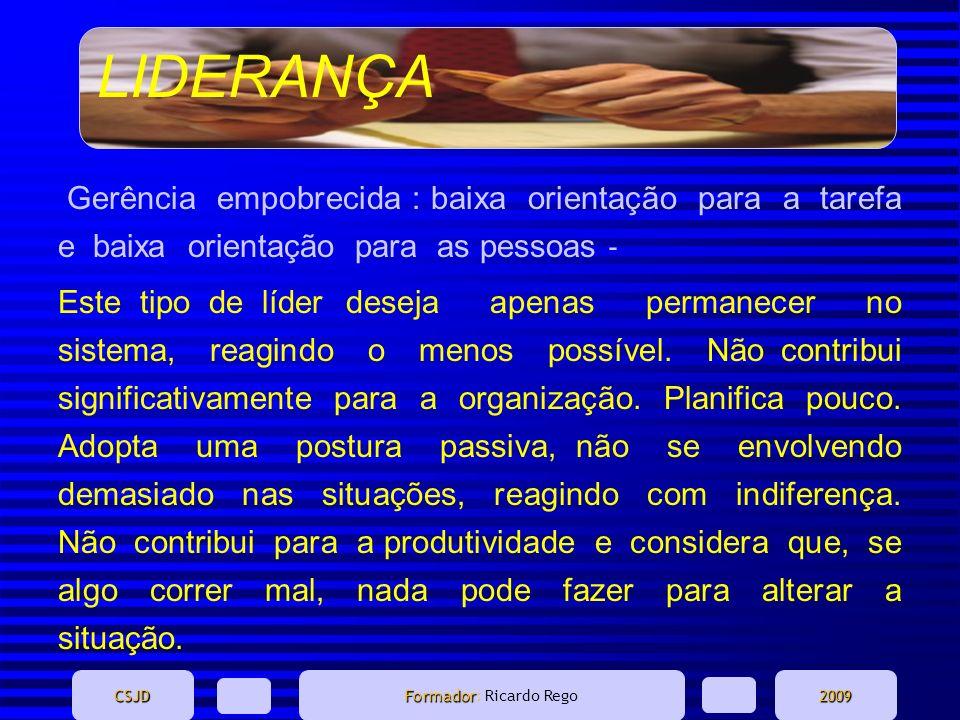 LIDERANÇA CSJD Formador Formador: Ricardo Rego2009 Gerência empobrecida : baixa orientação para a tarefa e baixa orientação para as pessoas Este tipo