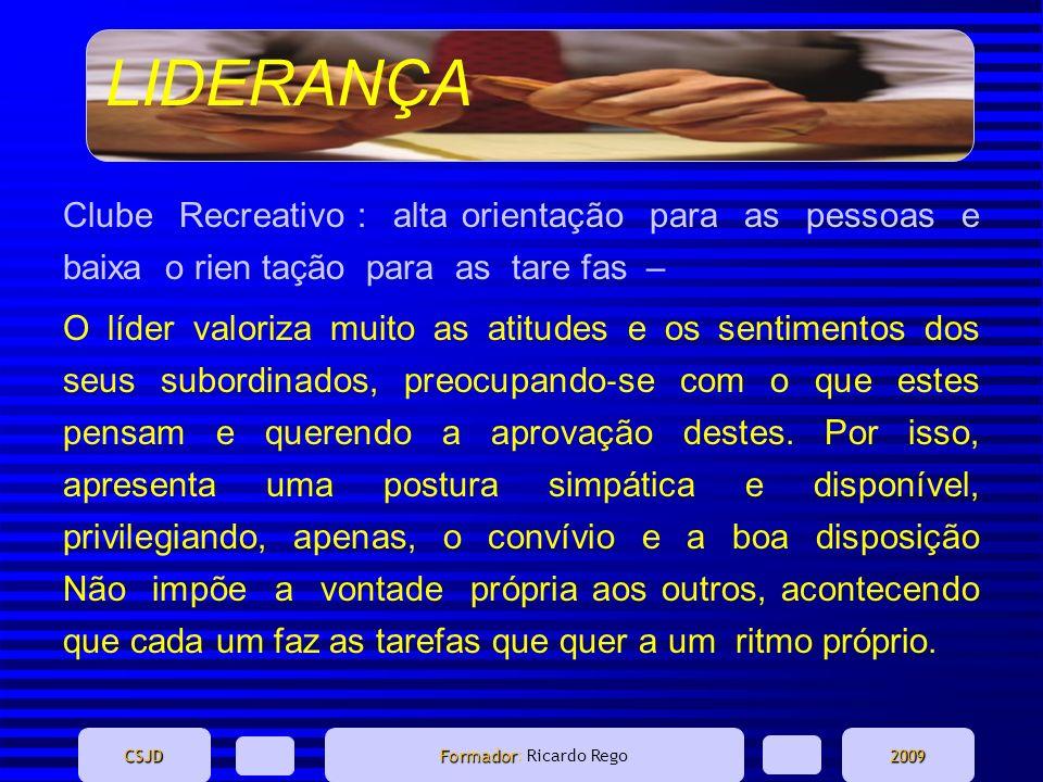 LIDERANÇA CSJD Formador Formador: Ricardo Rego2009 Clube Recreativo : alta orientação para as pessoas e baixa o rien tação para as tare fas – O líder
