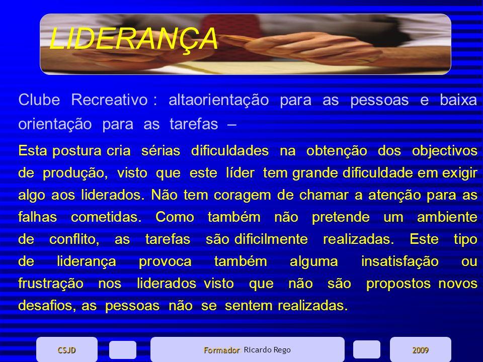 LIDERANÇA CSJD Formador Formador: Ricardo Rego2009 Clube Recreativo : altaorientação para as pessoas e baixa orientação para as tarefas – Esta postura