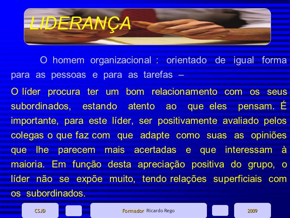 LIDERANÇA CSJD Formador Formador: Ricardo Rego2009 O homem organizacional : orientado de igual forma para as pessoas e para as tarefas – O líder procu