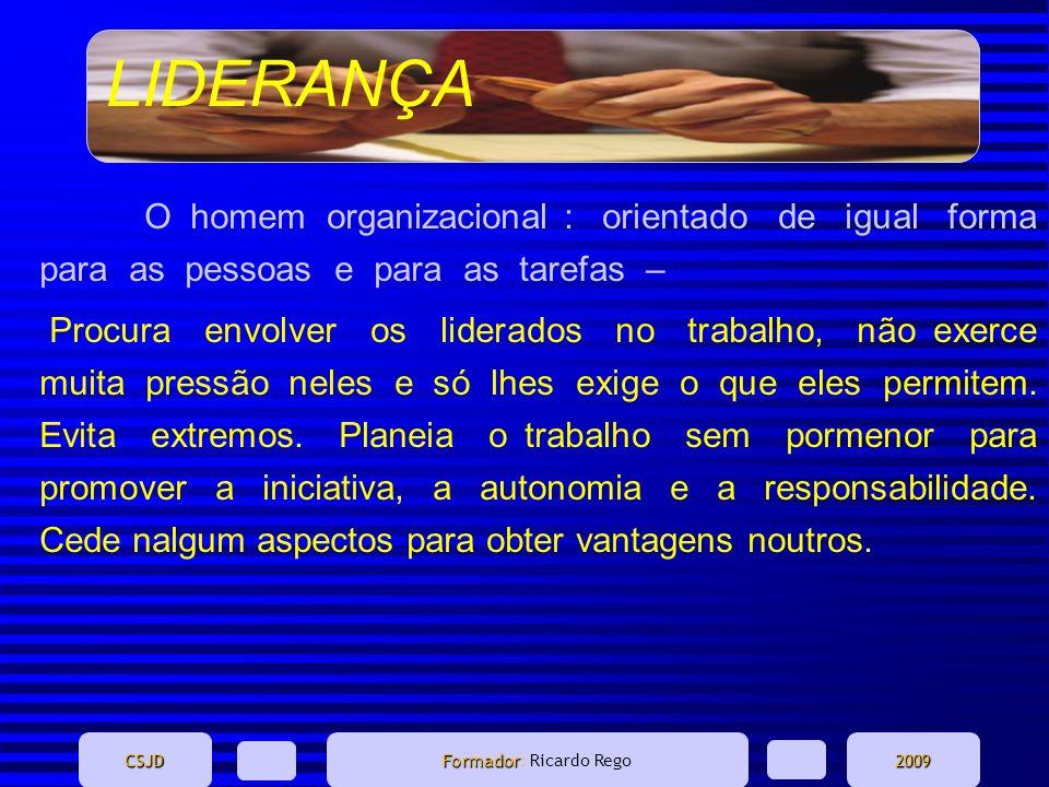 LIDERANÇA CSJD Formador Formador: Ricardo Rego2009 O homem organizacional : orientado de igual forma para as pessoas e para as tarefas – Procura envol