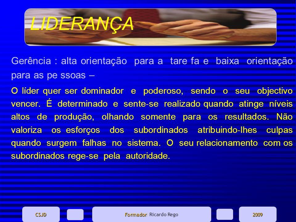 LIDERANÇA CSJD Formador Formador: Ricardo Rego2009 Gerência : alta orientação para a tare fa e baixa orientação para as pe ssoas – O líder quer ser do