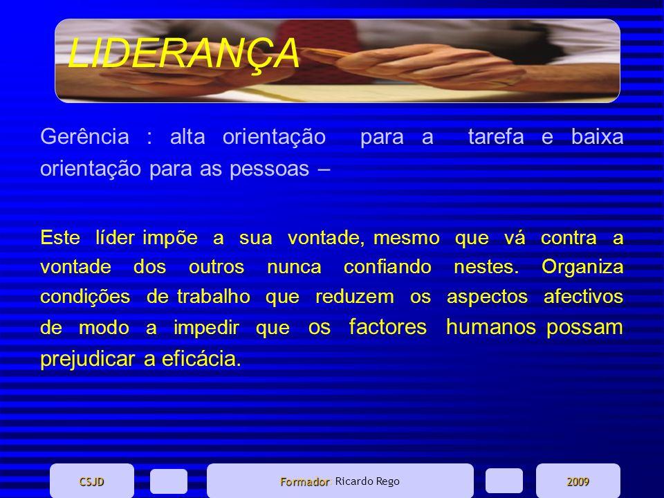 LIDERANÇA CSJD Formador Formador: Ricardo Rego2009 Gerência : alta orientação para a tarefa e baixa orientação para as pessoas – Este líder impõe a su