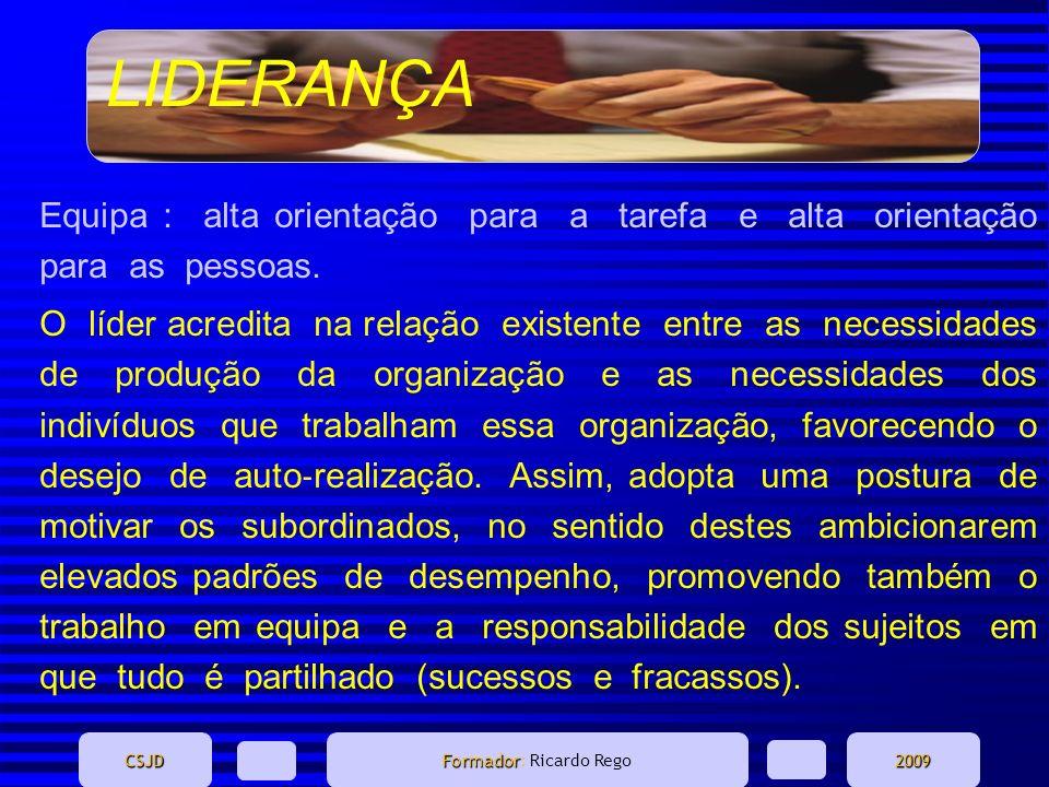 LIDERANÇA CSJD Formador Formador: Ricardo Rego2009 Equipa : alta orientação para a tarefa e alta orientação para as pessoas. O líder acredita na relaç