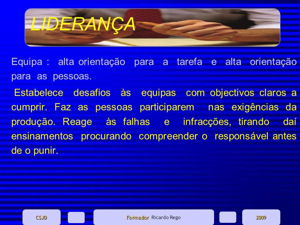 LIDERANÇA CSJD Formador Formador: Ricardo Rego2009 Equipa : alta orientação para a tarefa e alta orientação para as pessoas. Estabelece desafios às eq