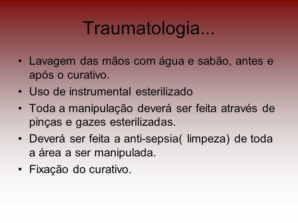 Traumatologia... Lavagem das mãos com água e sabão, antes e após o curativo. Uso de instrumental esterilizado Toda a manipulação deverá ser feita atra