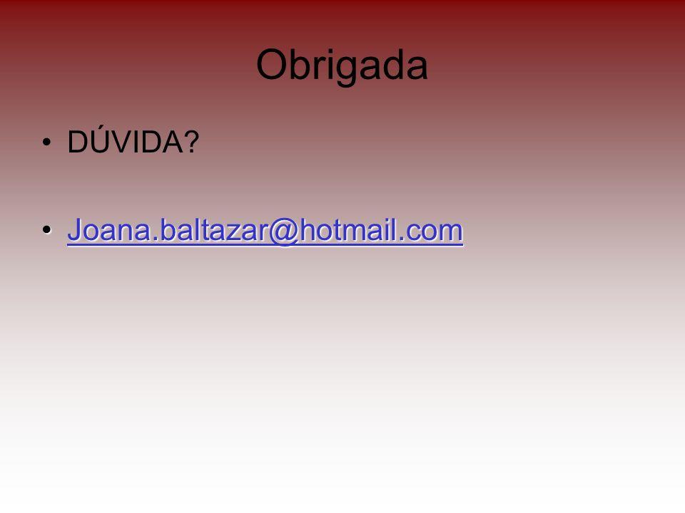 Obrigada DÚVIDA? Joana.baltazar@hotmail.comJoana.baltazar@hotmail.comJoana.baltazar@hotmail.com