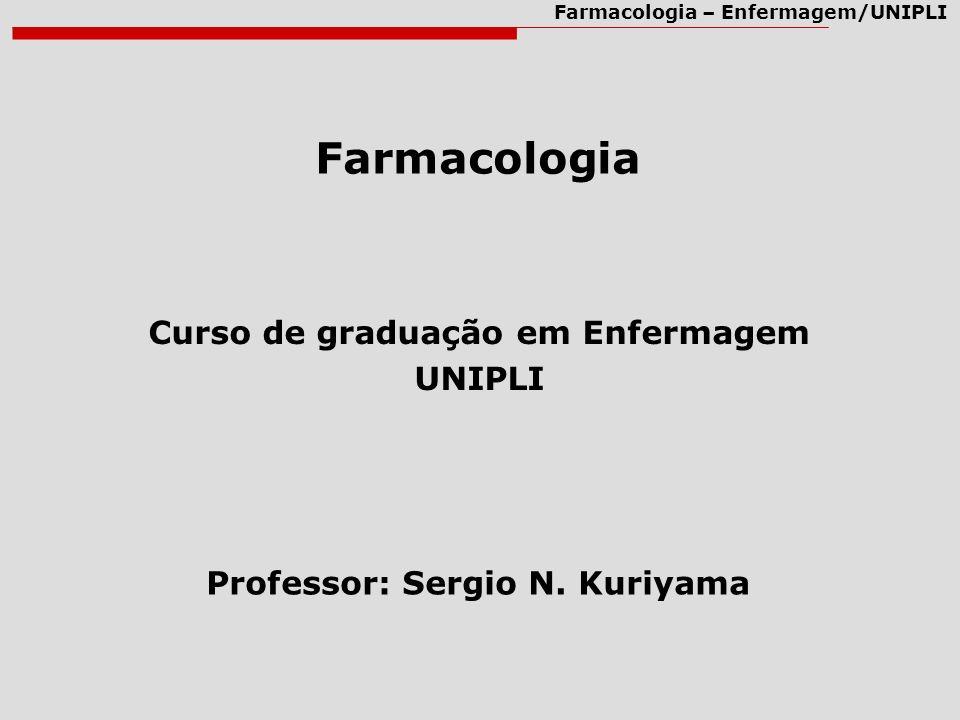Farmacologia – Enfermagem/UNIPLI Farmacologia Curso de graduação em Enfermagem UNIPLI Professor: Sergio N. Kuriyama