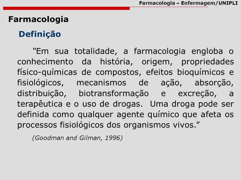 Farmacologia – Enfermagem/UNIPLI Farmacologia Definição Em sua totalidade, a farmacologia engloba o conhecimento da história, origem, propriedades fís