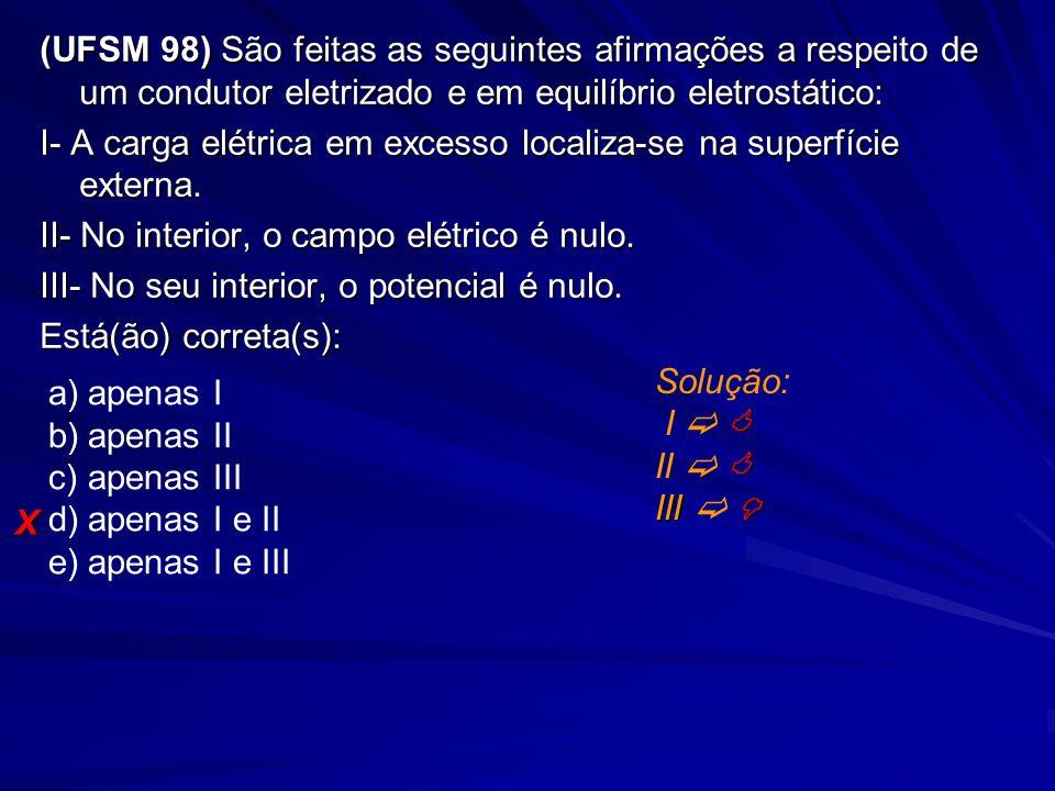 (UFSM 98) São feitas as seguintes afirmações a respeito de um condutor eletrizado e em equilíbrio eletrostático: I- A carga elétrica em excesso locali