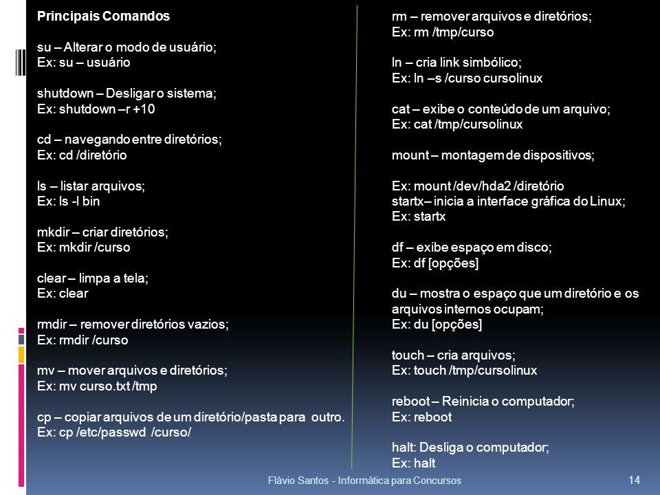 Flávio Santos - Informática para Concursos 14 Principais Comandos su – Alterar o modo de usuário; Ex: su – usuário shutdown – Desligar o sistema; Ex: