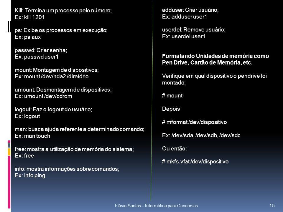 Flávio Santos - Informática para Concursos 15 Kill: Termina um processo pelo número; Ex: kill 1201 ps: Exibe os processos em execução; Ex: ps aux pass