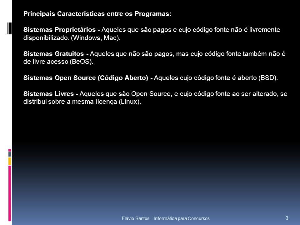 Flávio Santos - Informática para Concursos 14 Principais Comandos su – Alterar o modo de usuário; Ex: su – usuário shutdown – Desligar o sistema; Ex: shutdown –r +10 cd – navegando entre diretórios; Ex: cd /diretório ls – listar arquivos; Ex: ls -l bin mkdir – criar diretórios; Ex: mkdir /curso clear – limpa a tela; Ex: clear rmdir – remover diretórios vazios; Ex: rmdir /curso mv – mover arquivos e diretórios; Ex: mv curso.txt /tmp cp – copiar arquivos de um diretório/pasta para outro.