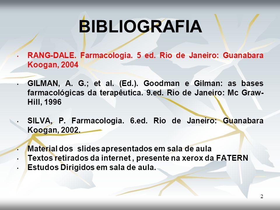 BIBLIOGRAFIA RANG-DALE. Farmacologia. 5 ed. Rio de Janeiro: Guanabara Koogan, 2004 GILMAN, A. G.; et al. (Ed.). Goodman e Gilman: as bases farmacológi