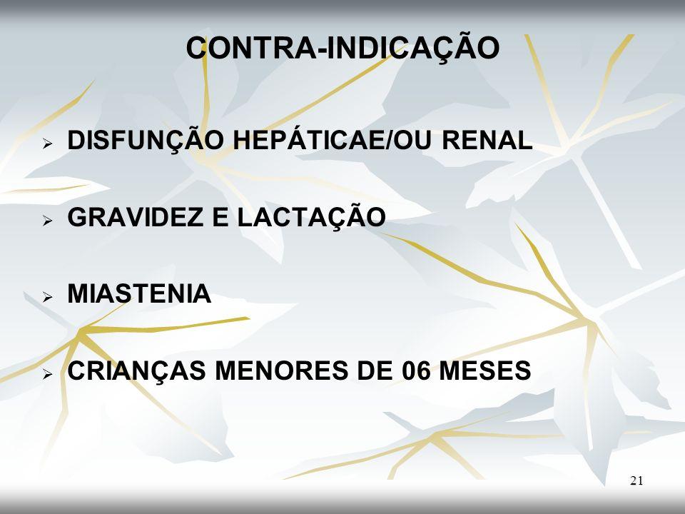 CONTRA-INDICAÇÃO DISFUNÇÃO HEPÁTICAE/OU RENAL GRAVIDEZ E LACTAÇÃO MIASTENIA CRIANÇAS MENORES DE 06 MESES 21