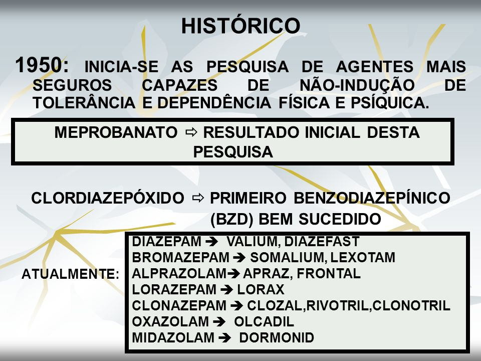 HISTÓRICO 1950: INICIA-SE AS PESQUISA DE AGENTES MAIS SEGUROS CAPAZES DE NÃO-INDUÇÃO DE TOLERÂNCIA E DEPENDÊNCIA FÍSICA E PSÍQUICA. CLORDIAZEPÓXIDO PR