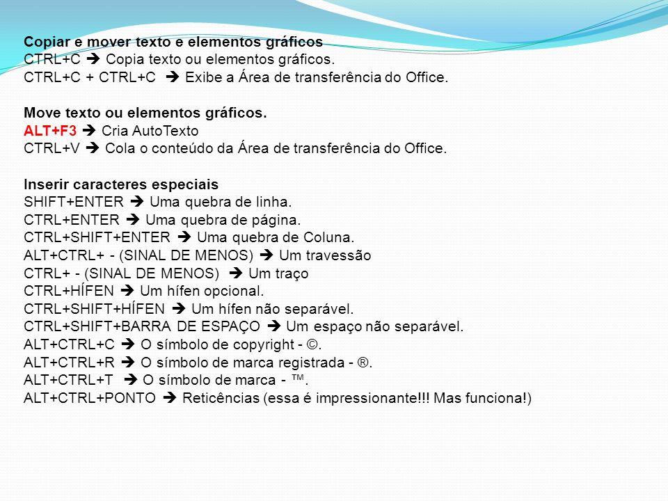 Copiar e mover texto e elementos gráficos CTRL+C Copia texto ou elementos gráficos. CTRL+C + CTRL+C Exibe a Área de transferência do Office. Move text