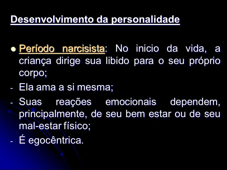 Desenvolvimento da personalidade Período narcisista: No inicio da vida, a criança dirige sua libido para o seu próprio corpo; Período narcisista: No inicio da vida, a criança dirige sua libido para o seu próprio corpo; - Ela ama a si mesma; - Suas reações emocionais dependem, principalmente, de seu bem estar ou de seu mal-estar físico; - É egocêntrica.