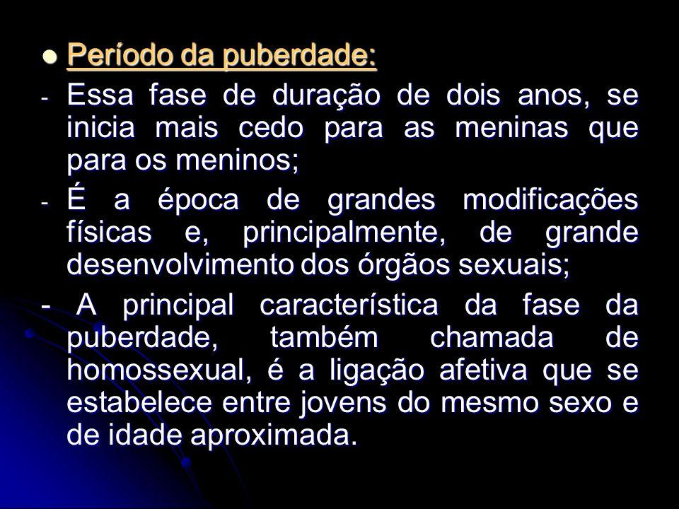 Período da puberdade: Período da puberdade: - Essa fase de duração de dois anos, se inicia mais cedo para as meninas que para os meninos; - É a época de grandes modificações físicas e, principalmente, de grande desenvolvimento dos órgãos sexuais; - A principal característica da fase da puberdade, também chamada de homossexual, é a ligação afetiva que se estabelece entre jovens do mesmo sexo e de idade aproximada.