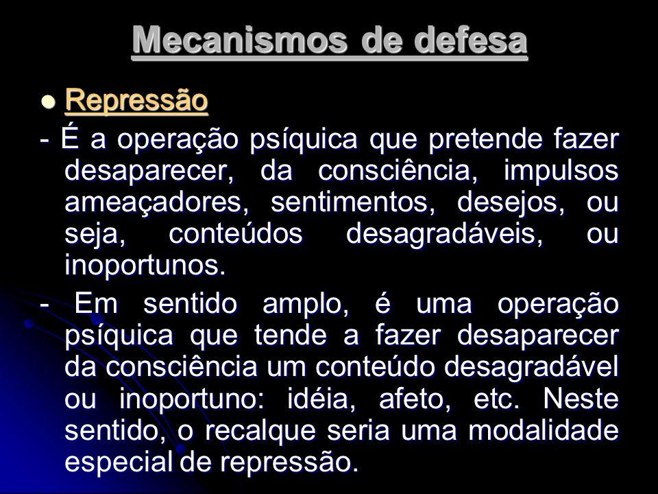 Mecanismos de defesa Repressão Repressão - É a operação psíquica que pretende fazer desaparecer, da consciência, impulsos ameaçadores, sentimentos, desejos, ou seja, conteúdos desagradáveis, ou inoportunos.