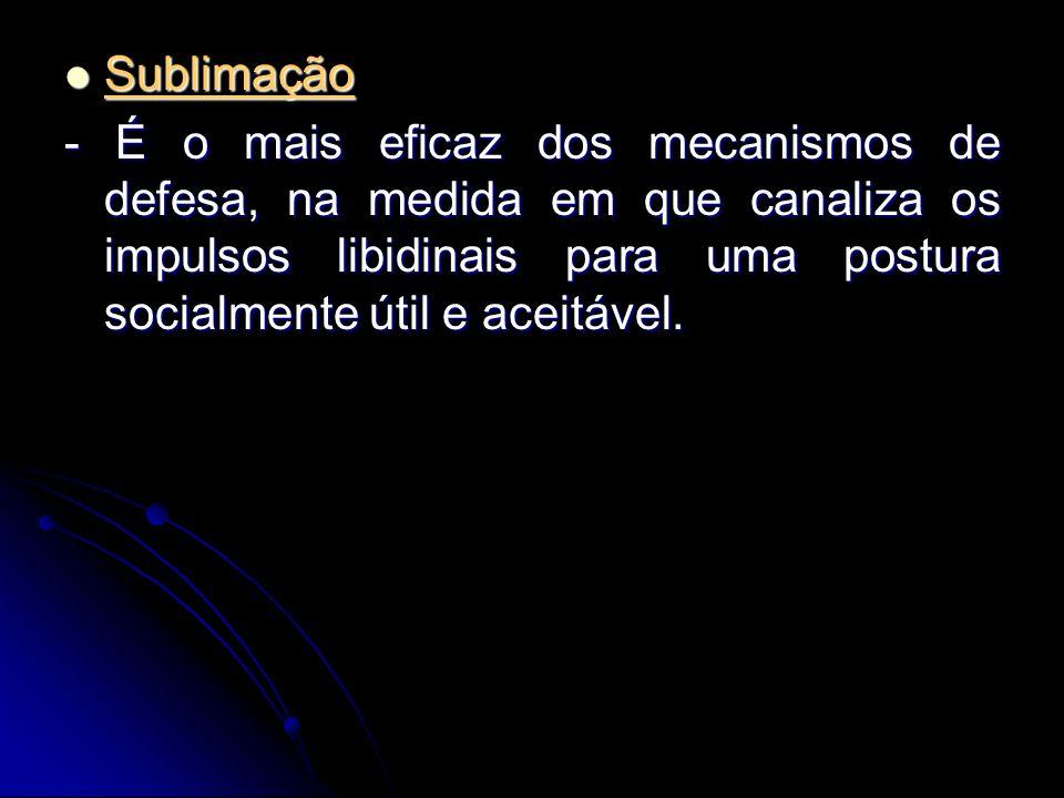 Sublimação Sublimação - É o mais eficaz dos mecanismos de defesa, na medida em que canaliza os impulsos libidinais para uma postura socialmente útil e