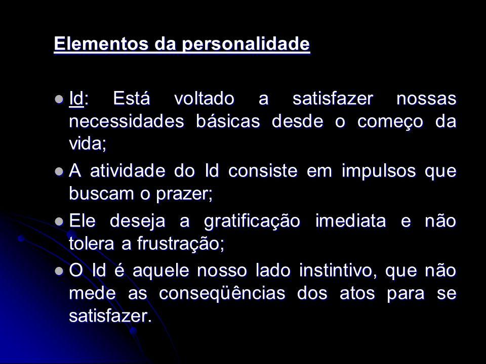 Elementos da personalidade Id: Está voltado a satisfazer nossas necessidades básicas desde o começo da vida; Id: Está voltado a satisfazer nossas nece