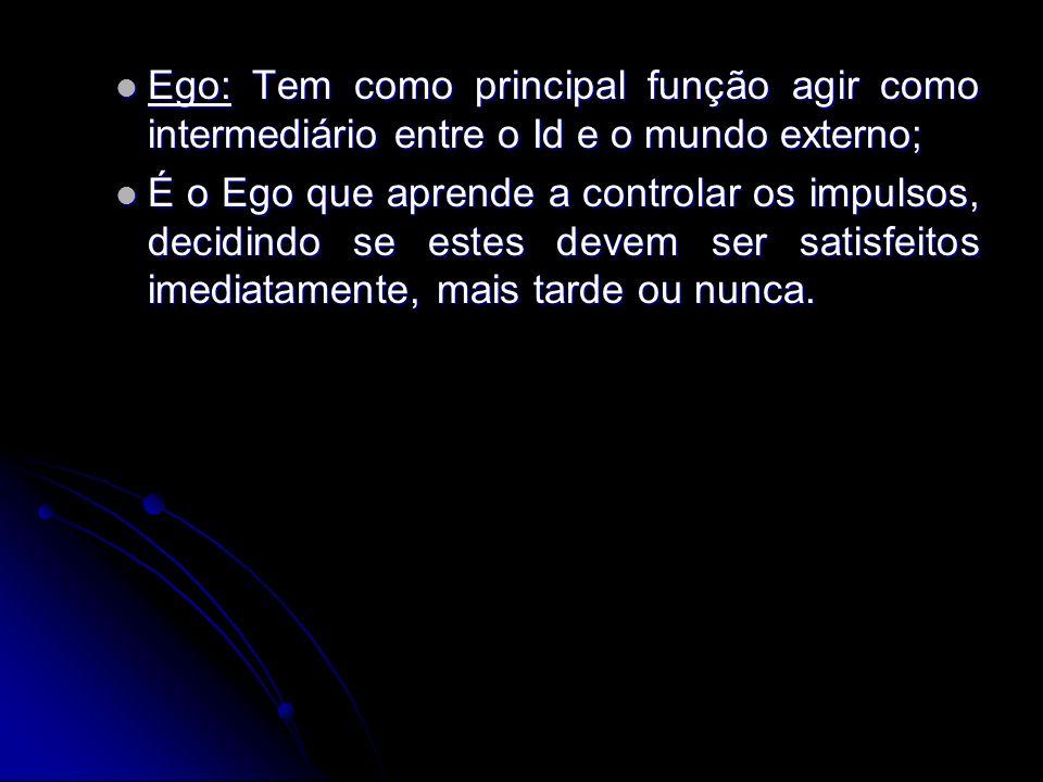 Ego: Tem como principal função agir como intermediário entre o Id e o mundo externo; Ego: Tem como principal função agir como intermediário entre o Id e o mundo externo; É o Ego que aprende a controlar os impulsos, decidindo se estes devem ser satisfeitos imediatamente, mais tarde ou nunca.