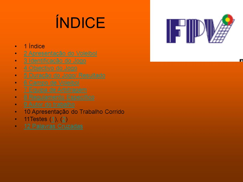 ÍNDICE 1 Índice 2 Apresentação do Voleibol 3 Identificação do Jogo 4 Objectivo do Jogo 5 Duração do Jogo/ Resultado 6 Campo de Voleibol 7 Equipa de Ar