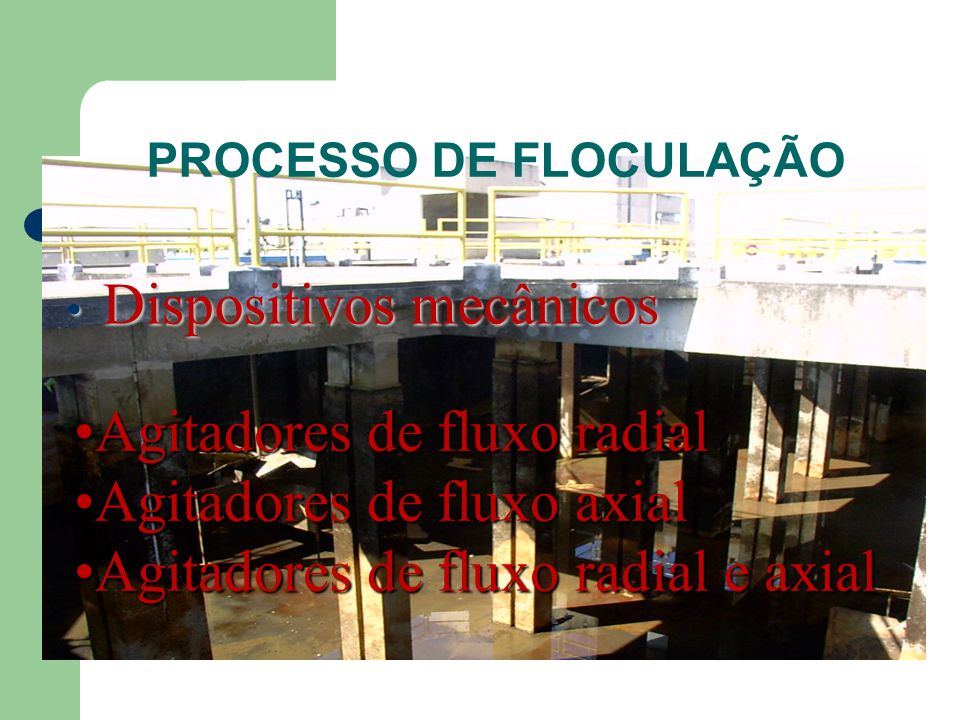 PROCESSO DE FLOCULAÇÃO Dispositivos mecânicos Dispositivos mecânicos Agitadores de fluxo radialAgitadores de fluxo radial Agitadores de fluxo axialAgi