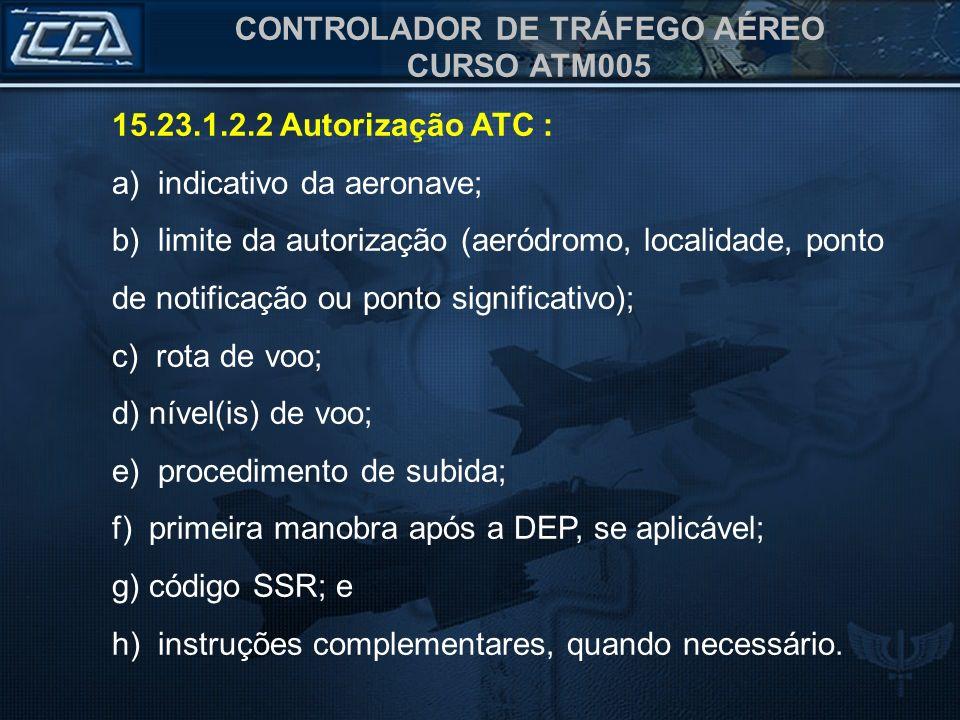 CONTROLADOR DE TRÁFEGO AÉREO CURSO ATM005 15.23.1.2.2 Autorização ATC : a) indicativo da aeronave; b) limite da autorização (aeródromo, localidade, po